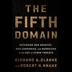 The Fifth Domain: Defending Our Country, Our Companies, and Ourselves in the Age of Cyber Threats Audiobook, by Richard A. Clarke, Robert K. Knake