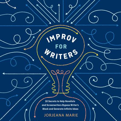 Improv for Writers: 10 Secrets to Help Novelists and Screenwriters Bypass Writers Block and Generate Infinite Ideas Audiobook, by Jorjeana Marie