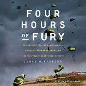 Four Hours of Fury: The Untold Story of World War II's Largest Airborne Invasion and the Final Push into Nazi Germany Audiobook, by James M. Fenelon