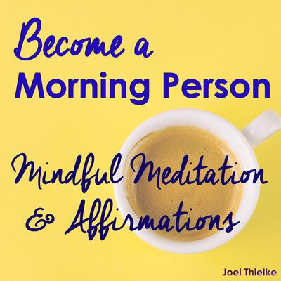 Become a Morning Person - Mindful Meditation & Affirmations Audiobook, by Joel Thielke