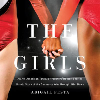 The Girls: An All-American Town, a Predatory Doctor, and the Untold Story of the Gymnasts Who Brought Him Down Audiobook, by Abigail Pesta