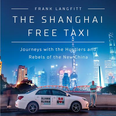 The Shanghai Free Taxi: Journeys with the Hustlers and Rebels of the New China Audiobook, by Frank Langfitt