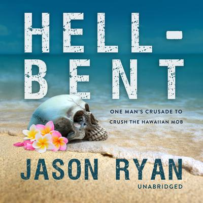 Hell-Bent: One Man's Crusade to Crush the Hawaiian Mob Audiobook, by Jason Ryan