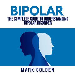 Bipolar: The Complete Guide to Understanding Bipolar Disorder Audiobook, by Mark Golden