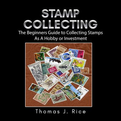 Stamp Collecting: The Beginners Guide to Collecting Stamps As A Hobby or Investment Audiobook, by Thomas J. Rice