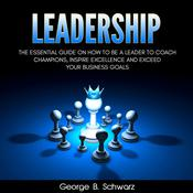 Leadership: The Essential Guide on How To Be A Leader to Coach Champions, Inspire Excellence and Exceed Your Business Goals Audiobook, by George B. Schwarz