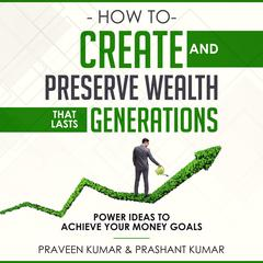How to Create and Preserve Wealth that Lasts Generations: Power Ideas to Achieve Your Money Goals Audiobook, by Praveen Kumar, Prashant Kumar