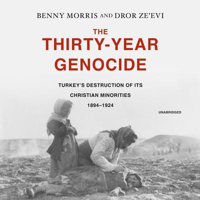 The Thirty-Year Genocide: Turkey's Destruction of Its Christian Minorities, 1894–1924 Audiobook, by Benny Morris