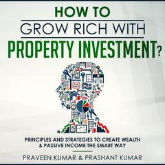 How to Grow Rich with Property Investment?: Principles and Strategies to Create Wealth & Passive Income the Smart Way Audiobook, by Praveen Kumar, Prashant Kumar