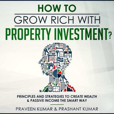 How to Grow Rich with Property Investment?: Principles and Strategies to Create Wealth & Passive Income the Smart Way Audiobook, by Praveen Kumar