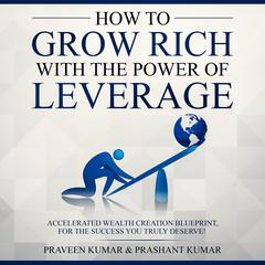 How to Grow Rich with the Power of Leverage Audiobook, by Praveen Kumar, Prashant Kumar