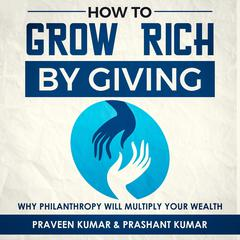 How to  Grow Rich by Giving: Why Philanthropy will Multiply Your Wealth Audiobook, by Praveen Kumar, Prashant Kumar