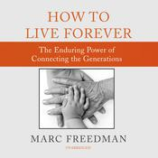 How to Live Forever: The Enduring Power of Connecting the Generations Audiobook, by Marc Freedman