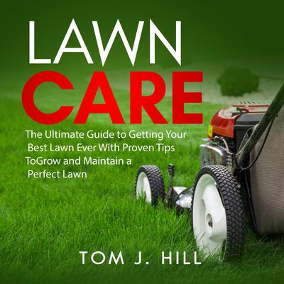Lawn Care: The Ultimate Guide to Getting Your Best Lawn Ever With Proven Tips To Grow and Maintain a Perfect Lawn Audiobook, by Tom J. Hill