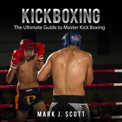 Kickboxing: The Ultimate Guide to Master Kick Boxing Audiobook, by Mark J. Scott