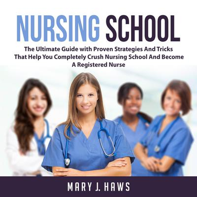 Nursing School: The Ultimate Guide with Proven Strategies And Tricks That Help You Completely Crush Nursing School And Become A Registered Nurse Audiobook, by Mary J. Haws