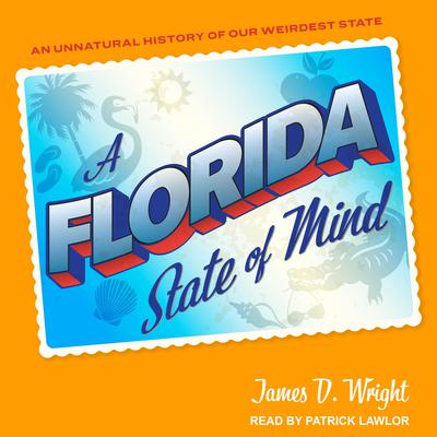 A Florida State of Mind: An Unnatural History of Our Weirdest State Audiobook, by James Wright