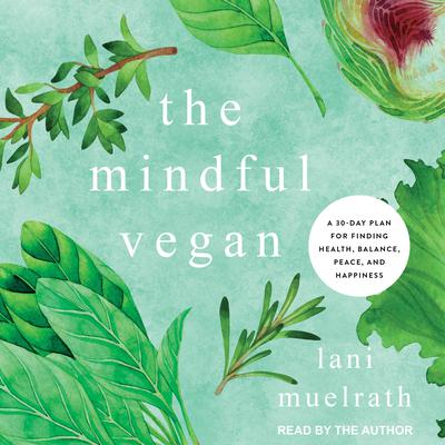 The Mindful Vegan: A 30-Day Plan for Finding Health, Balance, Peace, and Happiness Audiobook, by Lani Muelrath