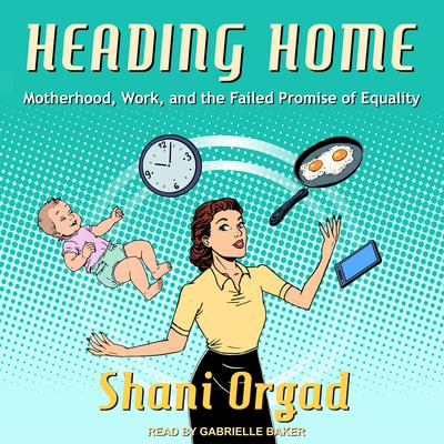 Heading Home: Motherhood, Work, and the Failed Promise of Equality Audiobook, by Shani Orgad