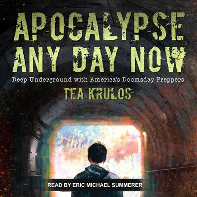 Apocalypse Any Day Now: Deep Underground with Americas Doomsday Preppers Audiobook, by Tea Krulos