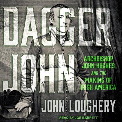 Dagger John: Archbishop John Hughes and the Making of Irish America Audiobook, by John Loughery