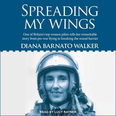 Spreading My Wings: One of Britains Top Women Pilots Tells Her Remarkable Story from Pre-war Flying to Breaking the Sound Barrier Audiobook, by Diana Barnato Walker