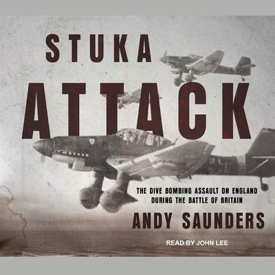 Stuka Attack: The Dive Bombing Assault on England During the Battle of Britain Audiobook, by Andy Saunder