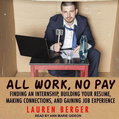 All Work, No Pay: Finding an Internship, Building Your Resume, Making Connections, and Gaining Job Experience Audiobook, by Lauren Berger