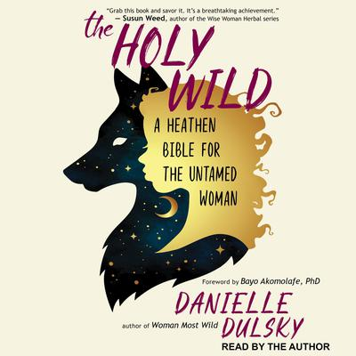 The Holy Wild: A Heathen Bible for the Untamed Woman Audiobook, by Danielle Dulsky