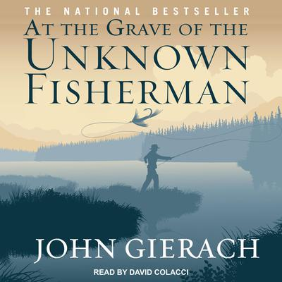 At the Grave of the Unknown Fisherman Audiobook, by John Gierach