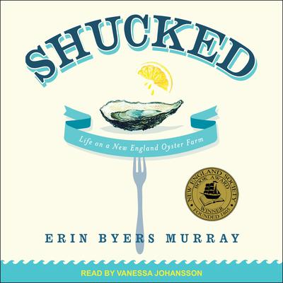Shucked: Life on a New England Oyster Farm Audiobook, by Erin Byers Murray