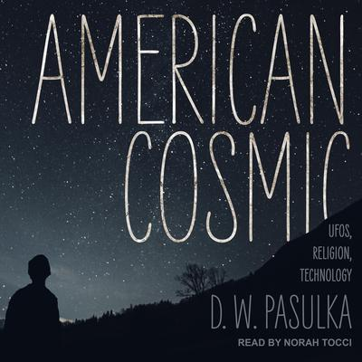American Cosmic: UFOs, Religion, Technology Audiobook, by D.W. Pasulka
