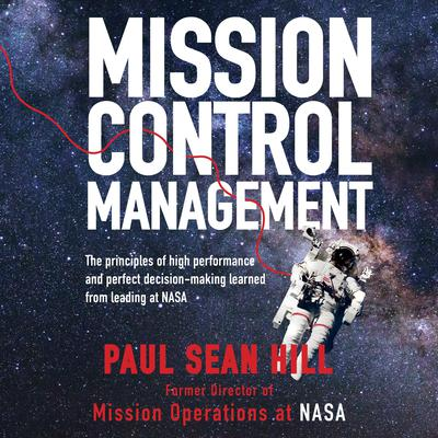 Mission Control Management: The Principles of High Performance and Perfect Decision-Making Learned from Leading at NASA Audiobook, by Paul Sean Hill