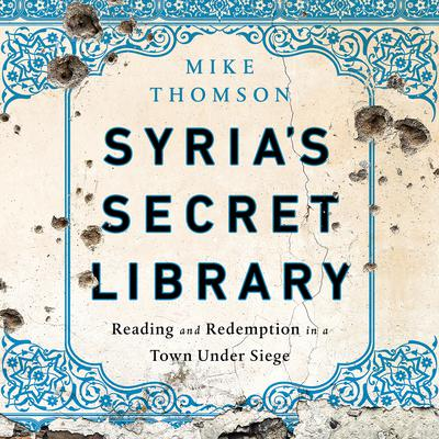 Syrias Secret Library: Reading and Redemption in a Town Under Siege Audiobook, by Mike Thomson