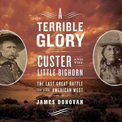 A Terrible Glory: Custer and the Little Bighorn; The Last Great Battle of the American West Audiobook, by James Donovan