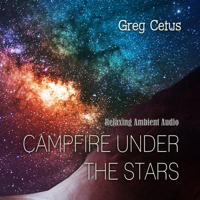 Campfire Under The Stars: Relaxing Ambient Audio Audiobook, by Greg Cetus