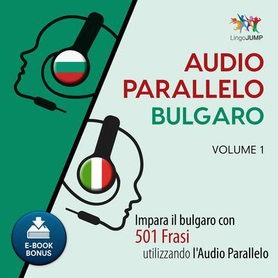 Audio Parallelo Bulgaro—Impara il bulgaro con 501 Frasi utilizzando l'Audio Parallelo—Volume 1 Audiobook, by Lingo Jump