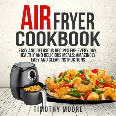 Air Fryer Cookbook: Easy and Delicious Recipes For Every Day; Healthy and Delicious Meals; Amazingly Easy and Clear Instructions Audiobook, by Timothy Moore