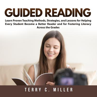 Guided Reading: Learn Proven Teaching Methods, Strategies, and Lessons for Helping Every Student Become a Better Reader and for Fostering Literacy Across the Grades Audiobook, by Terry Miller