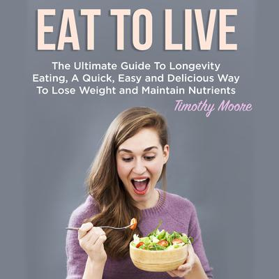 Eat To Live: The Ultimate Guide To Longevity Eating, A Quick, Easy and Delicious Way To Lose Weight and Maintain Nutrients Audiobook, by Timothy Moore