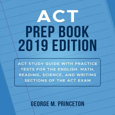 ACT Prep Book 2019 Edition: Act Study Guide With Practice Tests For The English, Math, Reading, Science, And Writing Sections Of The Act Exam Audiobook, by George M. Princeton