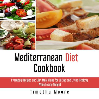 Mediterranean Diet Cookbook: Everyday Recipes and Diet Meal Plans for Eating and Living Healthy While Losing Weight Audiobook, by Timothy Moore