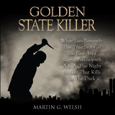 Golden State Killer Book: What Lies Beneath The True Story of the East Area Rapist Psychopath A.K.A. The Night Stalker That Kills In The Dark (Serial Killers True Crime Documentary Series) Audiobook, by