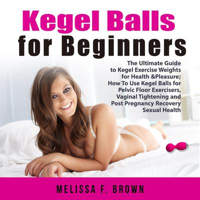 Kegel Balls for Beginners: The Ultimate Guide to Kegel Exercise Weights for Health & Pleasure; How To Use Kegel Balls for Pelvic Floor Exercisers, Vaginal Tightening and Post Pregnancy Recovery Sexual Health Audiobook, by Melissa Brown