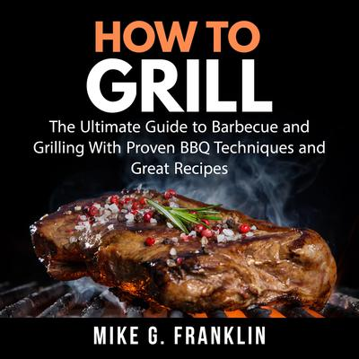How To Grill: The Ultimate Guide to Barbecue and Grilling With Proven BBQ Techniques and Great Recipes Audiobook, by Mike G. Franklin