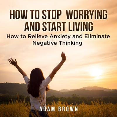 How To Stop Worrying and Start Living: How to Relieve Anxiety and Eliminate Negative Thinking Audiobook, by Adam Brown
