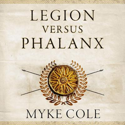 Legion versus Phalanx: The Epic Struggle for Infantry Supremacy in the Ancient World Audiobook, by Myke Cole