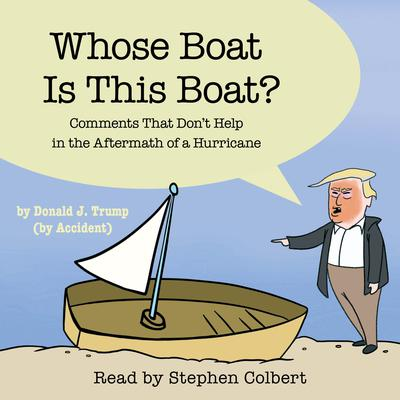 Whose Boat Is This Boat?: Comments That Dont Help in the Aftermath of a Hurricane Audiobook, by The Staff of the Late Show with Stephen Colbert