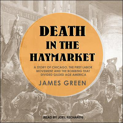Death in the Haymarket: A Story of Chicago, the First Labor Movement and the Bombing that Divided Gilded Age America Audiobook, by