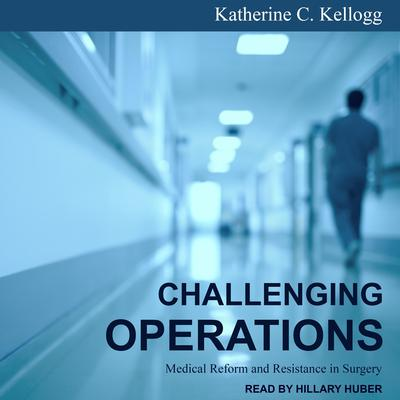 Challenging Operations: Medical Reform and Resistance in Surgery Audiobook, by Katherine C. Kellogg